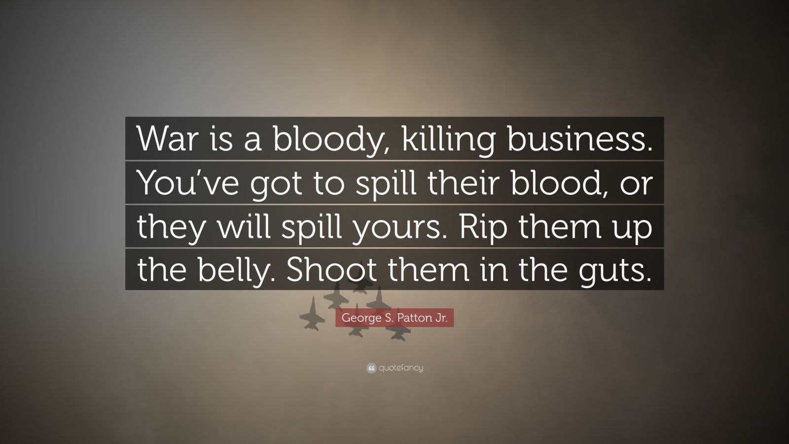 """George S. Patton Jr. Quote: """"War is a bloody, killing business. You've got to spill their blood, or they will spill yours. Rip them up the belly. Shoot them in the guts."""""""