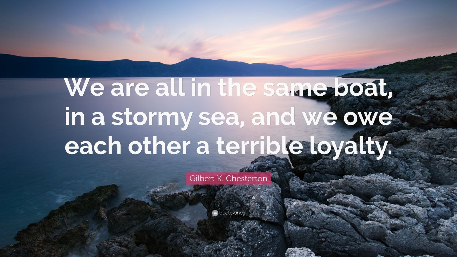 "Gilbert K. Chesterton Quote: ""We are all in the same boat, in a stormy sea, and we owe each other a terrible loyalty."""