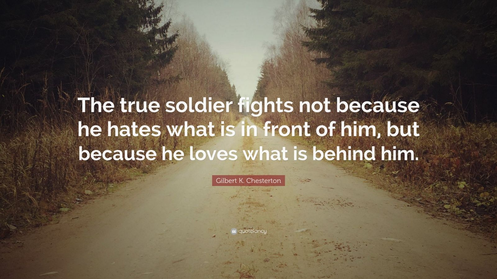 "Gilbert K. Chesterton Quote: ""The true soldier fights not because he hates what is in front of him, but because he loves what is behind him."""