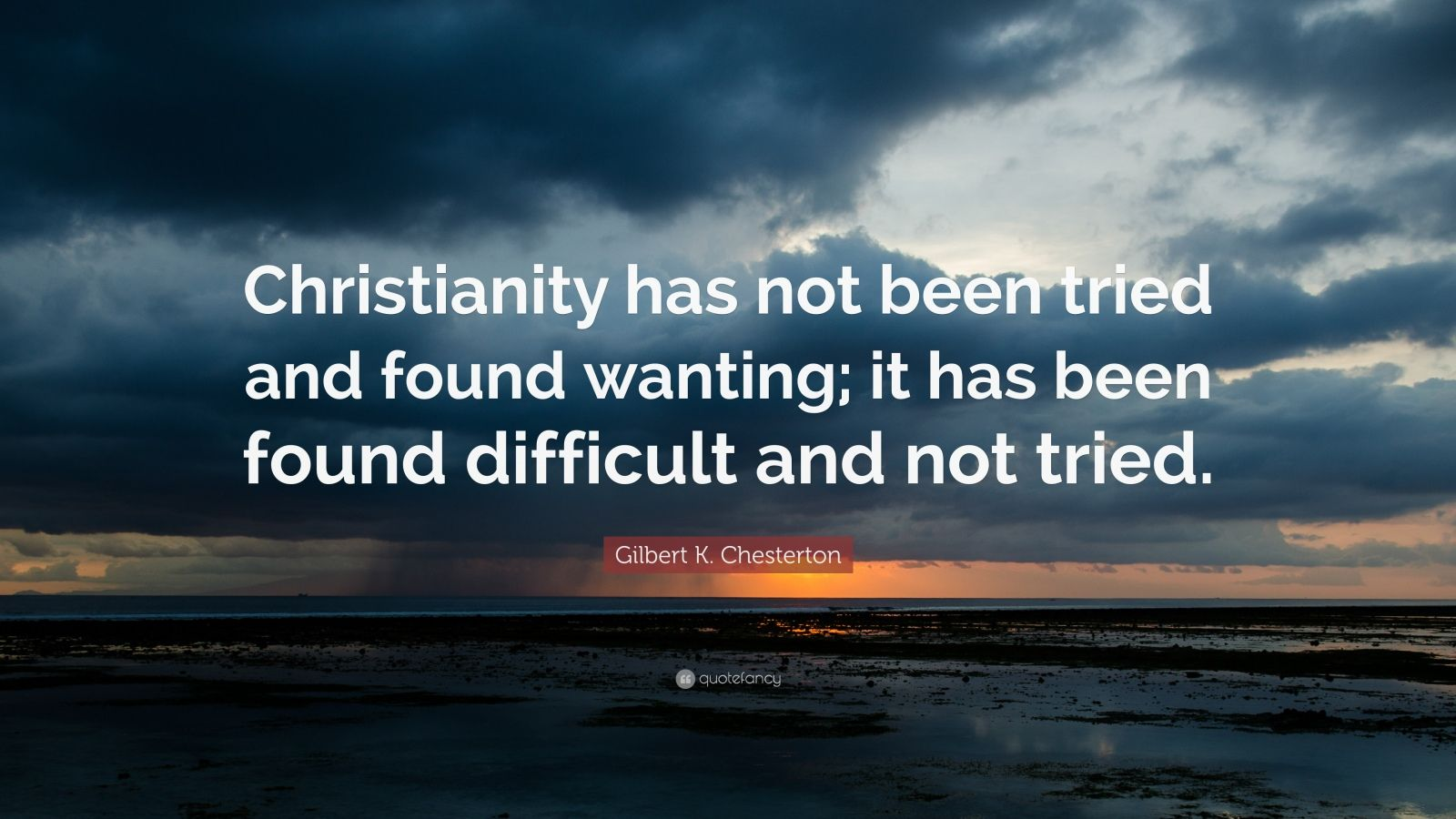 """Gilbert K. Chesterton Quote: """"Christianity has not been tried and found wanting; it has been found difficult and not tried."""""""
