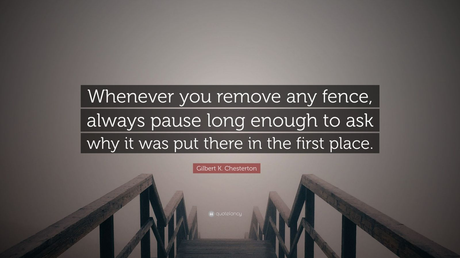 "Gilbert K. Chesterton Quote: ""Whenever you remove any fence, always pause long enough to ask why it was put there in the first place."""