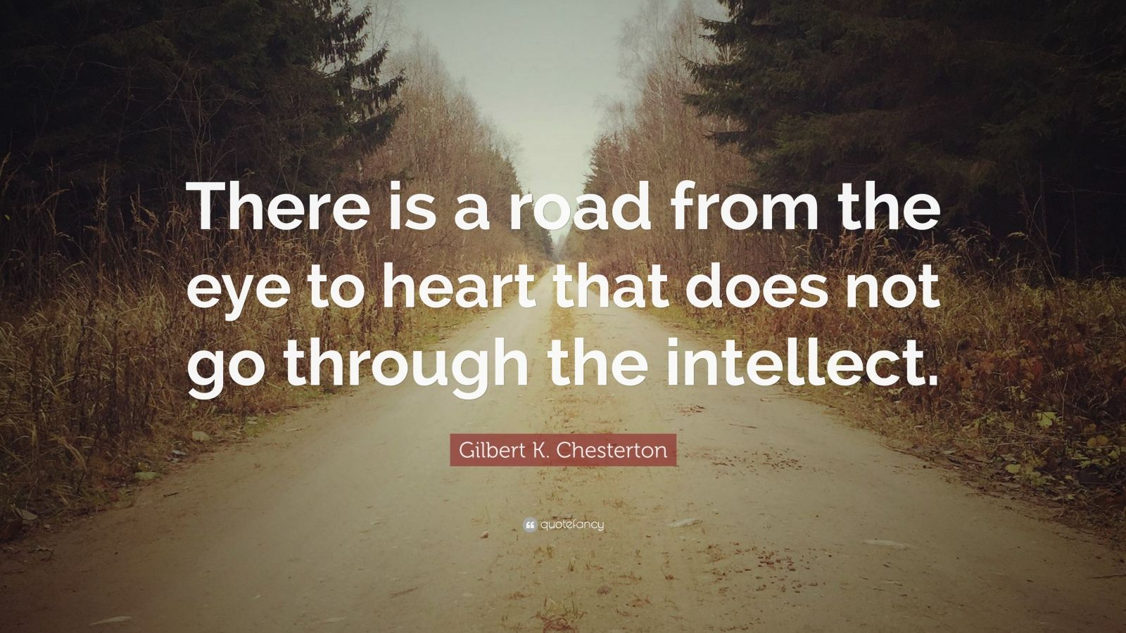 "Gilbert K. Chesterton Quote: ""There is a road from the eye to heart that does not go through the intellect."""