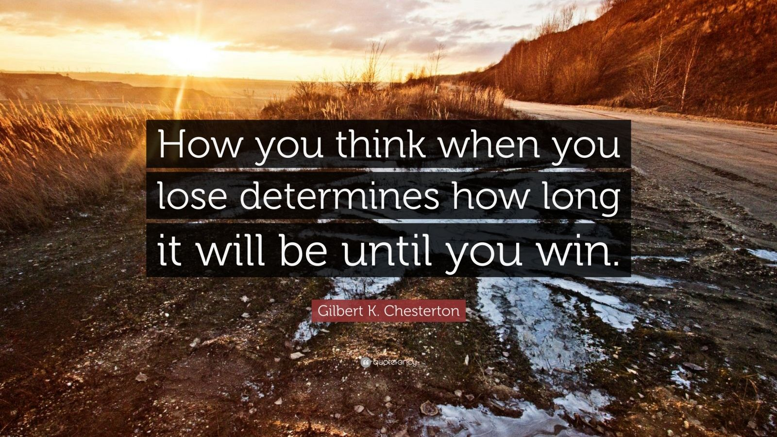 "Gilbert K. Chesterton Quote: ""How you think when you lose determines how long it will be until you win."""