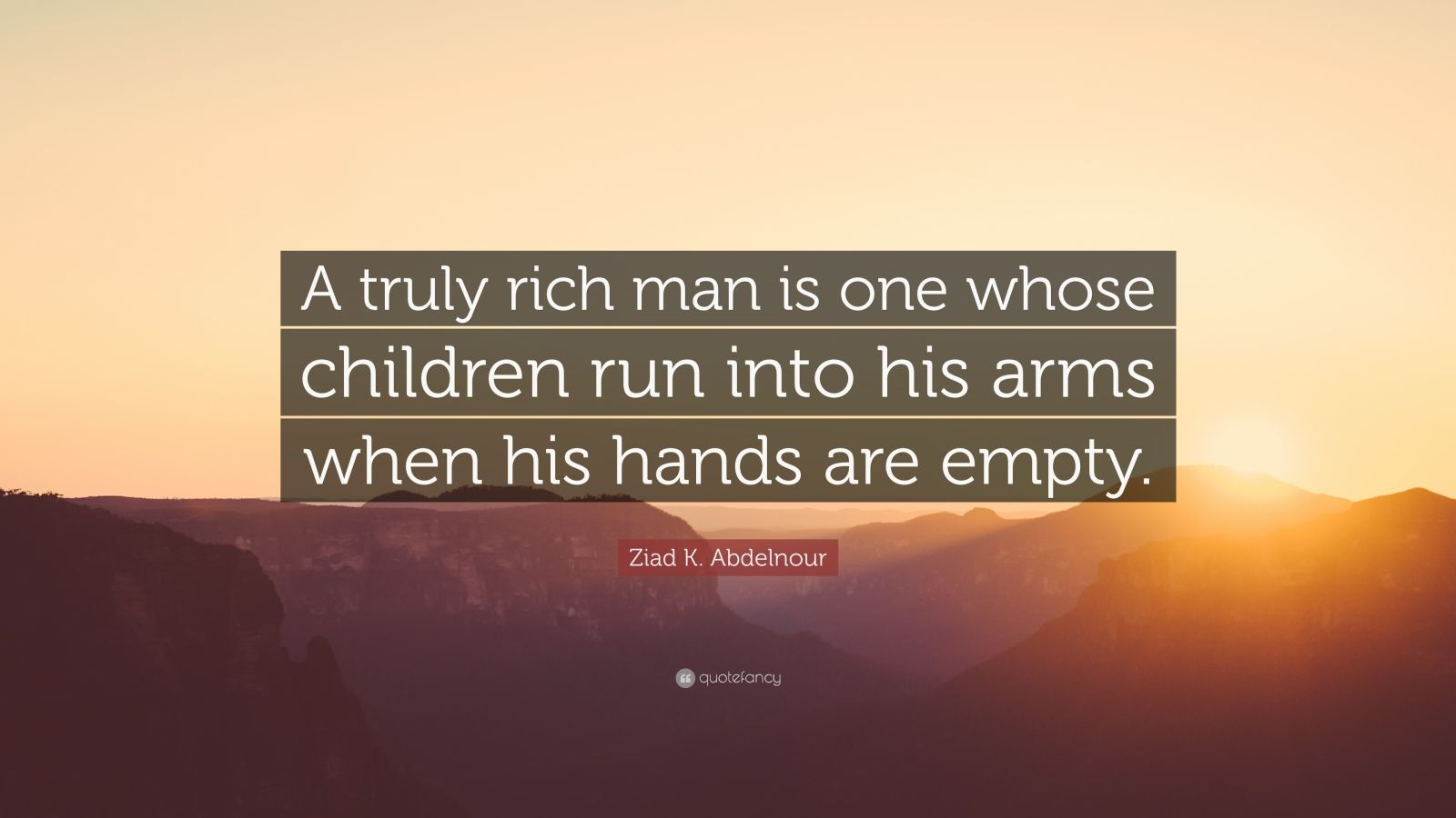 "Ziad K. Abdelnour Quote: ""A truly rich man is one whose children run into his..."