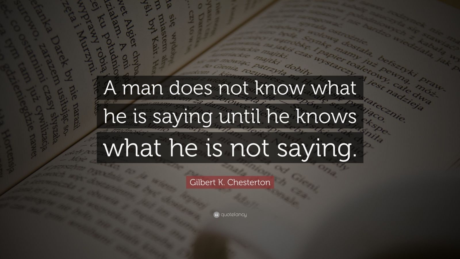 "Gilbert K. Chesterton Quote: ""A man does not know what he is saying until he knows what he is not saying."""