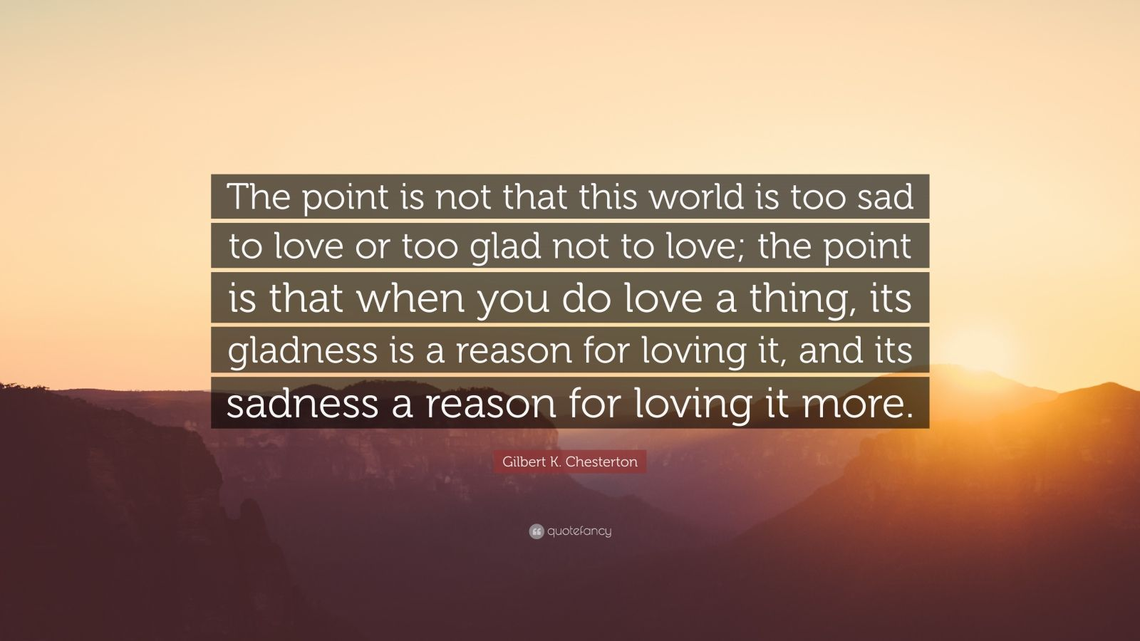 """Gilbert K. Chesterton Quote: """"The point is not that this world is too sad to love or too glad not to love; the point is that when you do love a thing, its gladness is a reason for loving it, and its sadness a reason for loving it more."""""""
