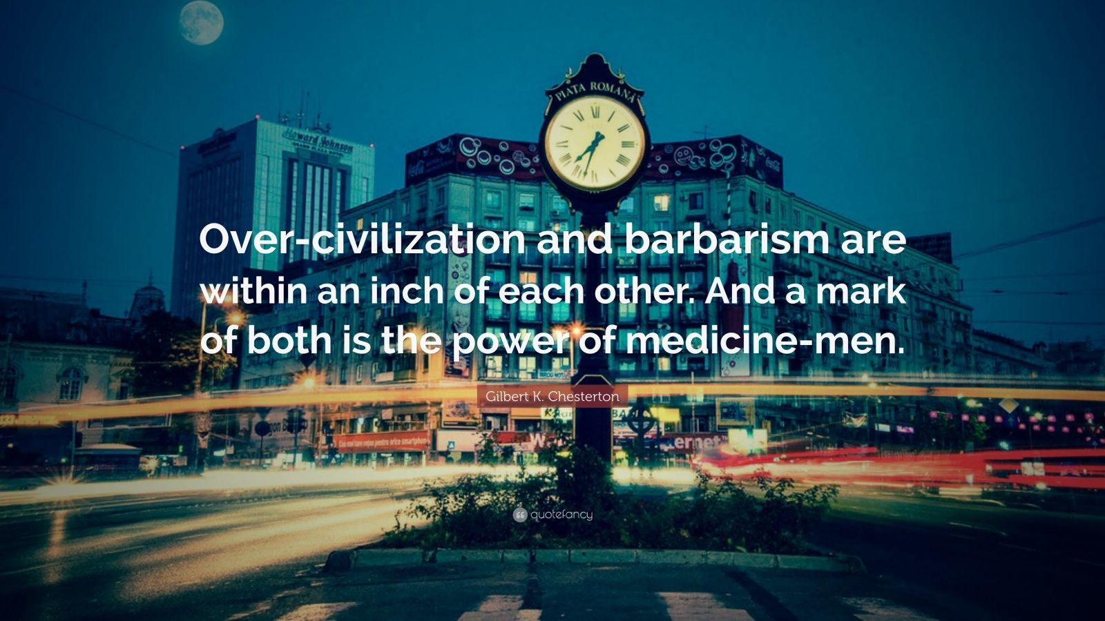 "Gilbert K. Chesterton Quote: ""Over-civilization and barbarism are within an inch of each other. And a mark of both is the power of medicine-men."""
