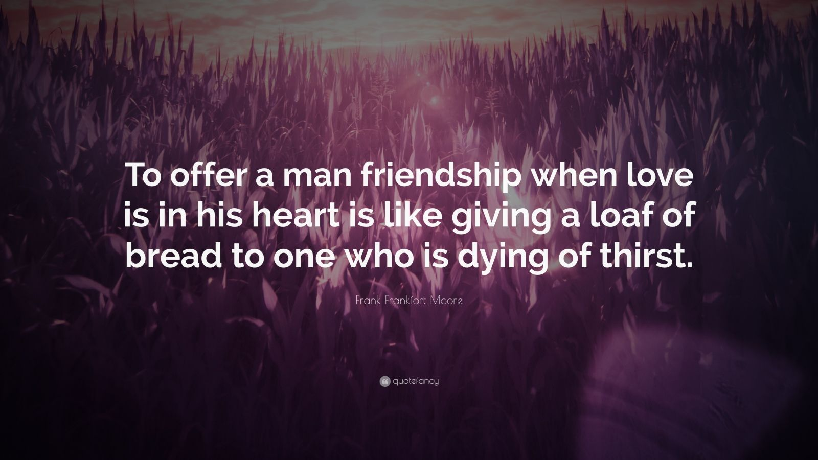 """Frank Frankfort Moore Quote: """"To offer a man friendship when love is in his heart is like giving a loaf of bread to one who is dying of thirst."""""""