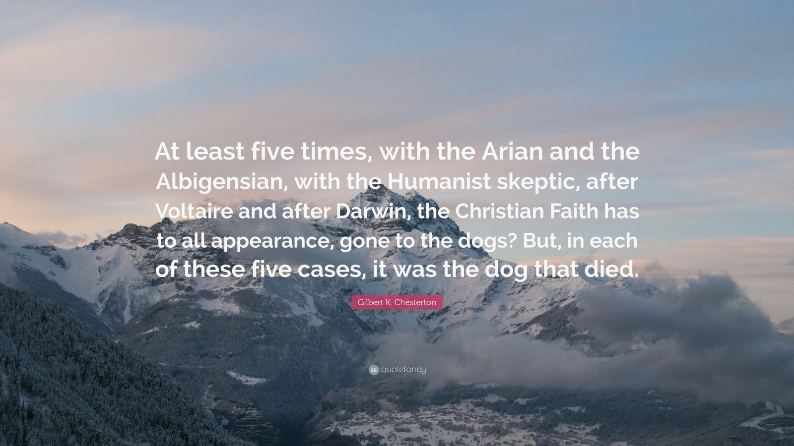"Gilbert K. Chesterton Quote: ""At least five times, with the Arian and the Albigensian, with the Humanist skeptic, after Voltaire and after Darwin, the Christian Faith has to all appearance, gone to the dogs? But, in each of these five cases, it was the dog that died."""
