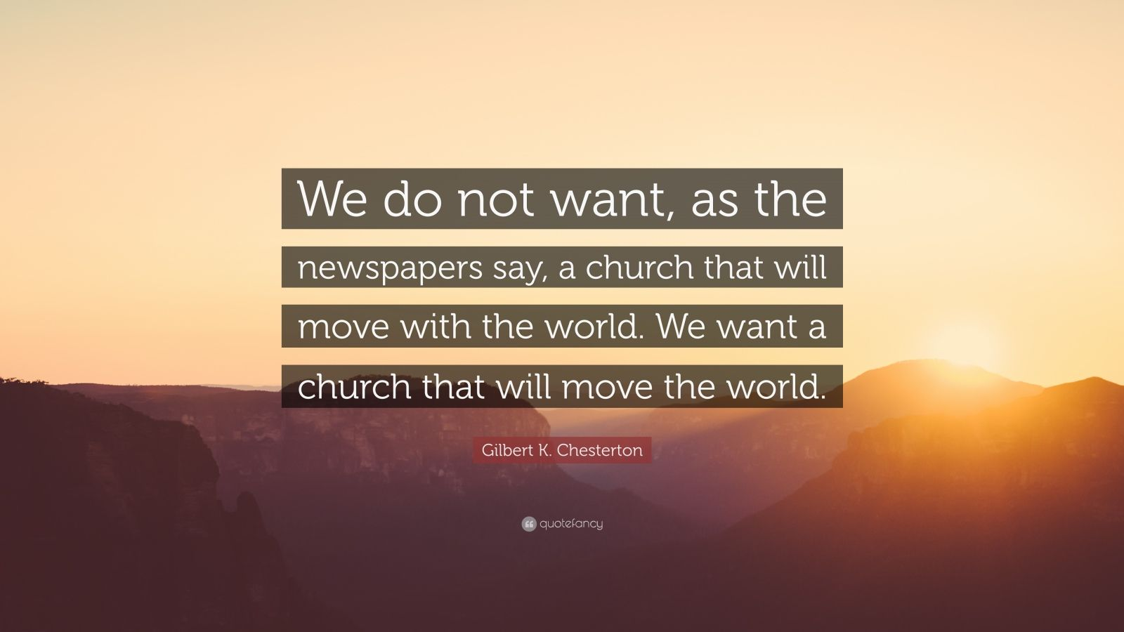 """Gilbert K. Chesterton Quote: """"We do not want, as the newspapers say, a church that will move with the world. We want a church that will move the world."""""""