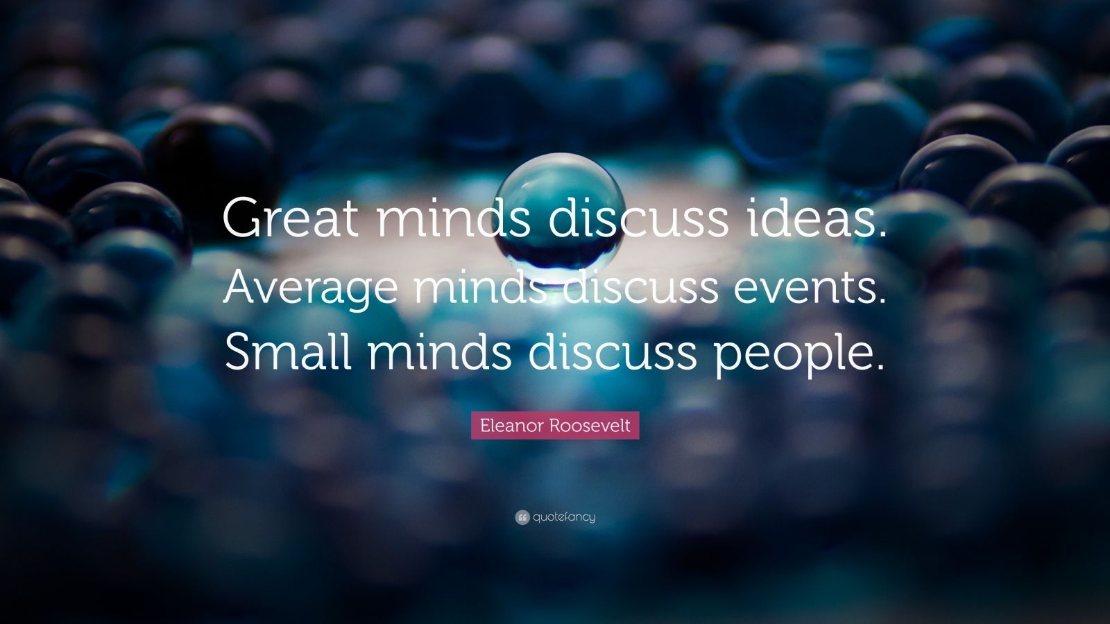 """Eleanor Roosevelt Quote: """"Great minds discuss ideas. Average minds discuss events. Small minds discuss people."""""""
