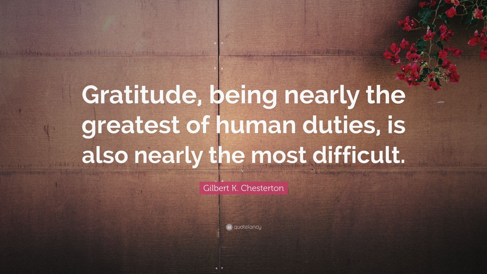 """Gilbert K. Chesterton Quote: """"Gratitude, being nearly the greatest of human duties, is also nearly the most difficult."""""""