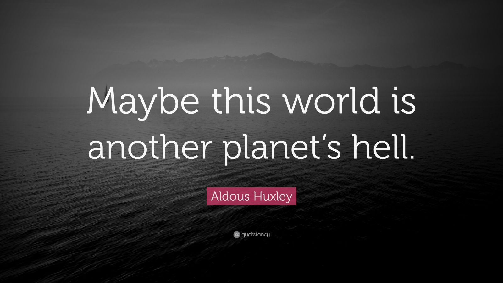 "Aldous Huxley Quote: ""Maybe this world is another planet's hell."""