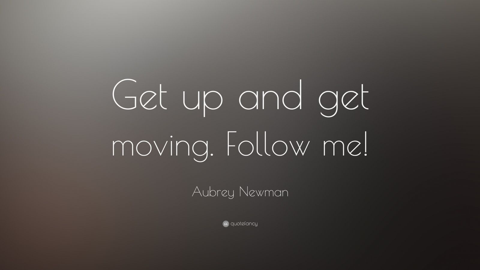 Aubrey Newman Quote: Get up and get moving. Follow me!