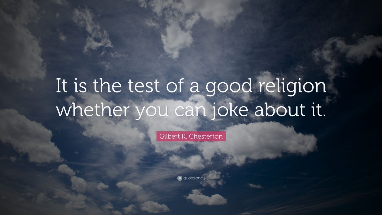 "Gilbert K. Chesterton Quote: ""It is the test of a good religion whether you can joke about it."""