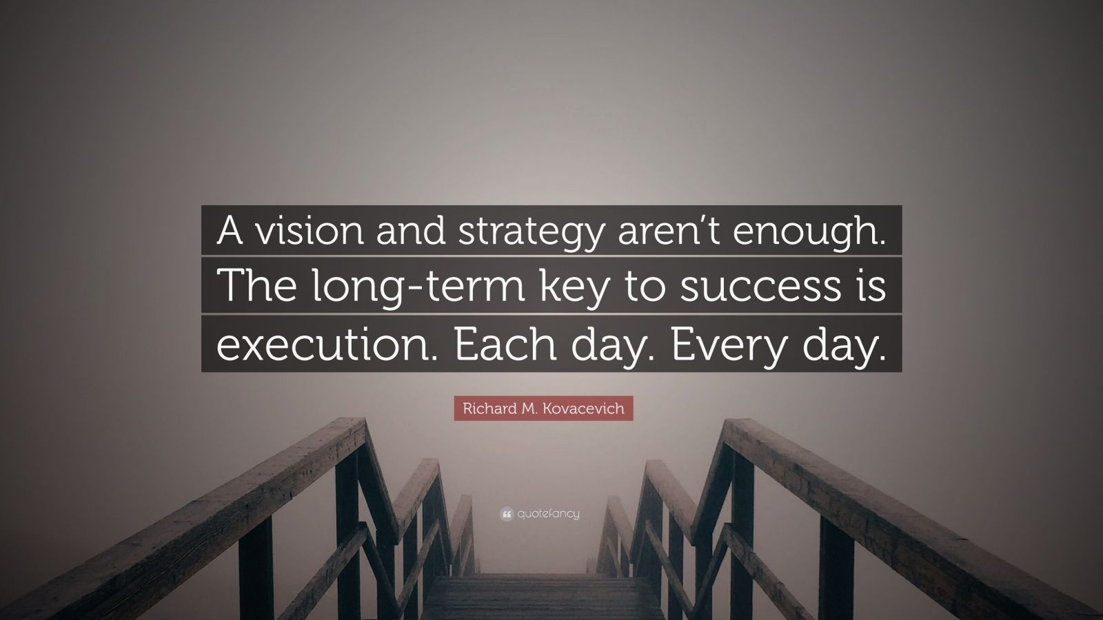 """Richard M. Kovacevich Quote: """"A vision and strategy aren't enough. The long-term key to success is execution. Each day. Every day."""""""