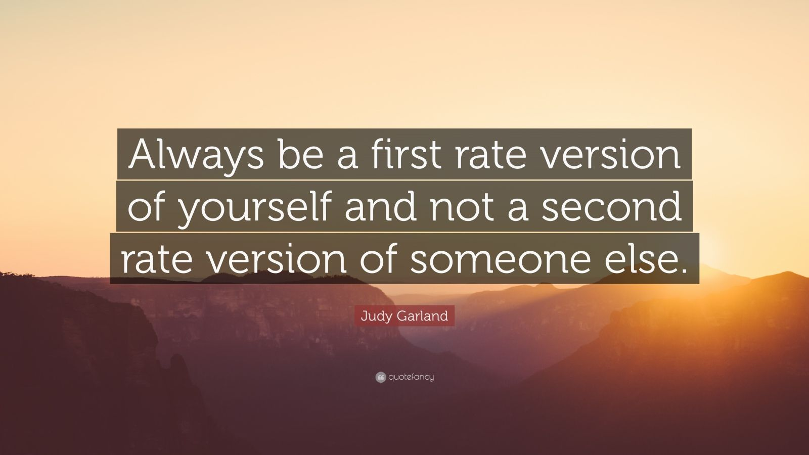 "Judy Garland Quote: ""Always be a first rate version of yourself and not a second rate version of someone else."""