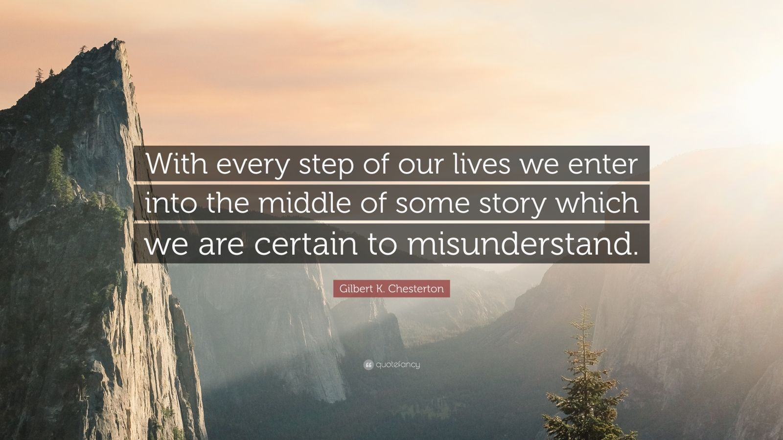 """Gilbert K. Chesterton Quote: """"With every step of our lives we enter into the middle of some story which we are certain to misunderstand."""""""