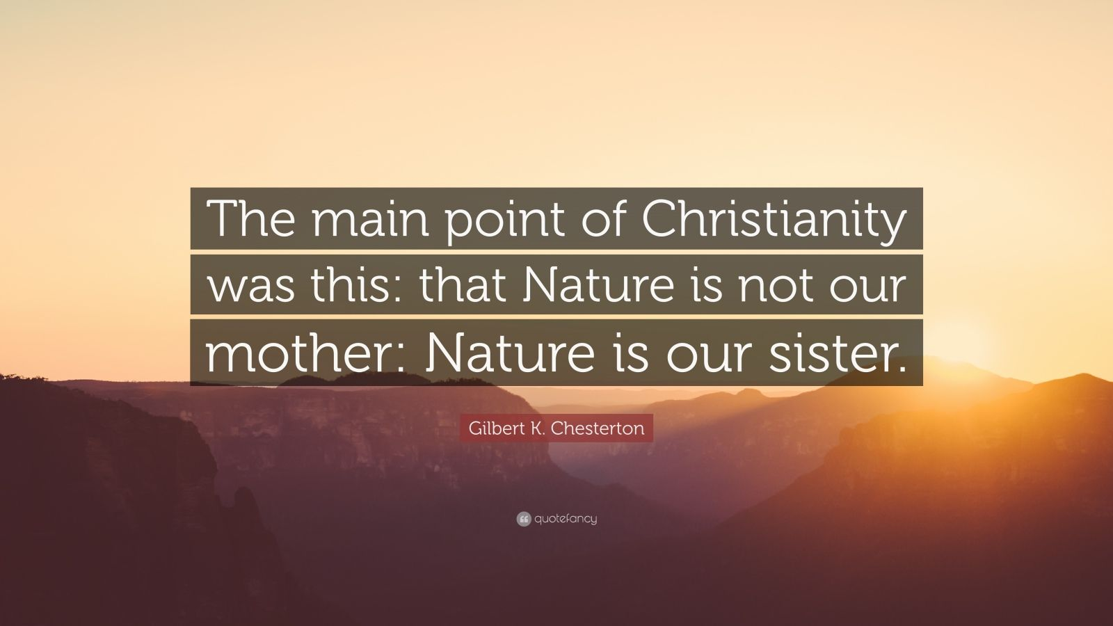 """Gilbert K. Chesterton Quote: """"The main point of Christianity was this: that Nature is not our mother: Nature is our sister."""""""