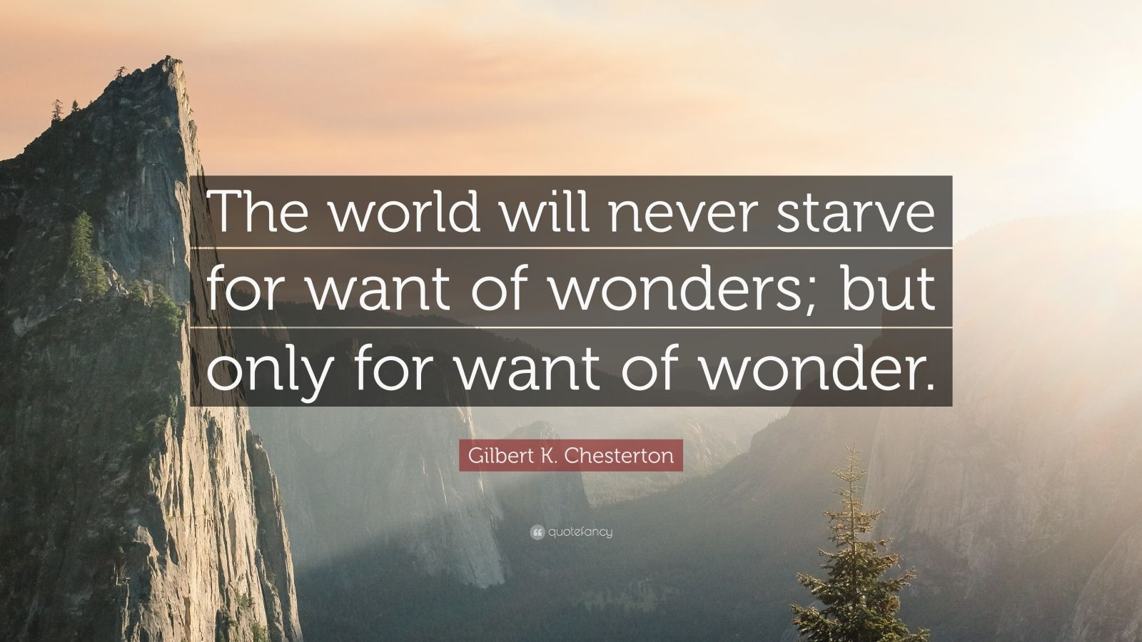 """Gilbert K. Chesterton Quote: """"The world will never starve for want of wonders; but only for want of wonder."""""""