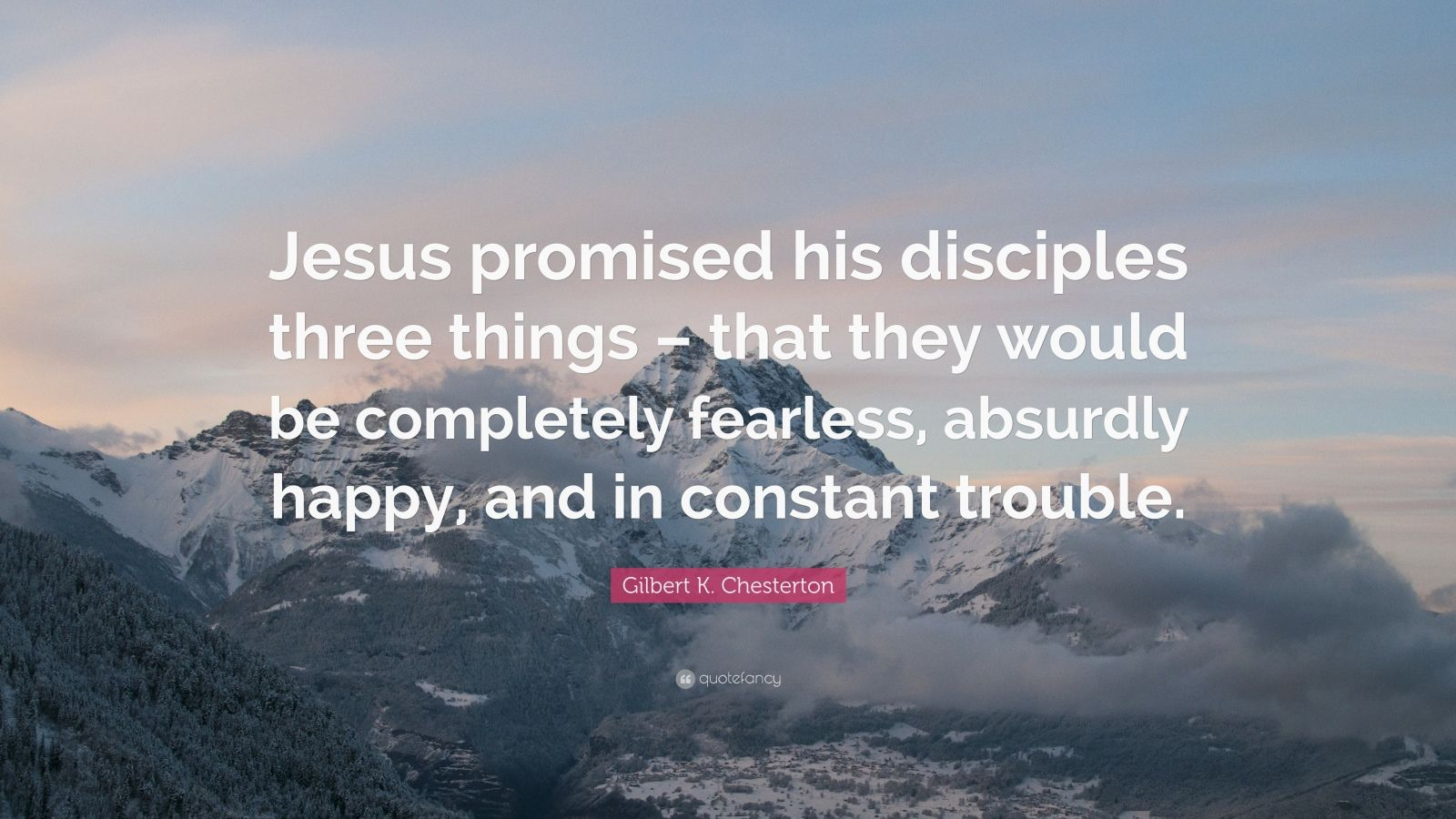 "Gilbert K. Chesterton Quote: ""Jesus promised his disciples three things – that they would be completely fearless, absurdly happy, and in constant trouble."""