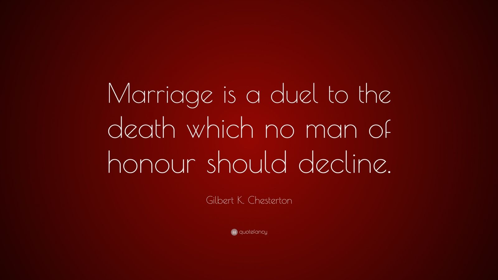 "Gilbert K. Chesterton Quote: ""Marriage is a duel to the death which no man of honour should decline."""