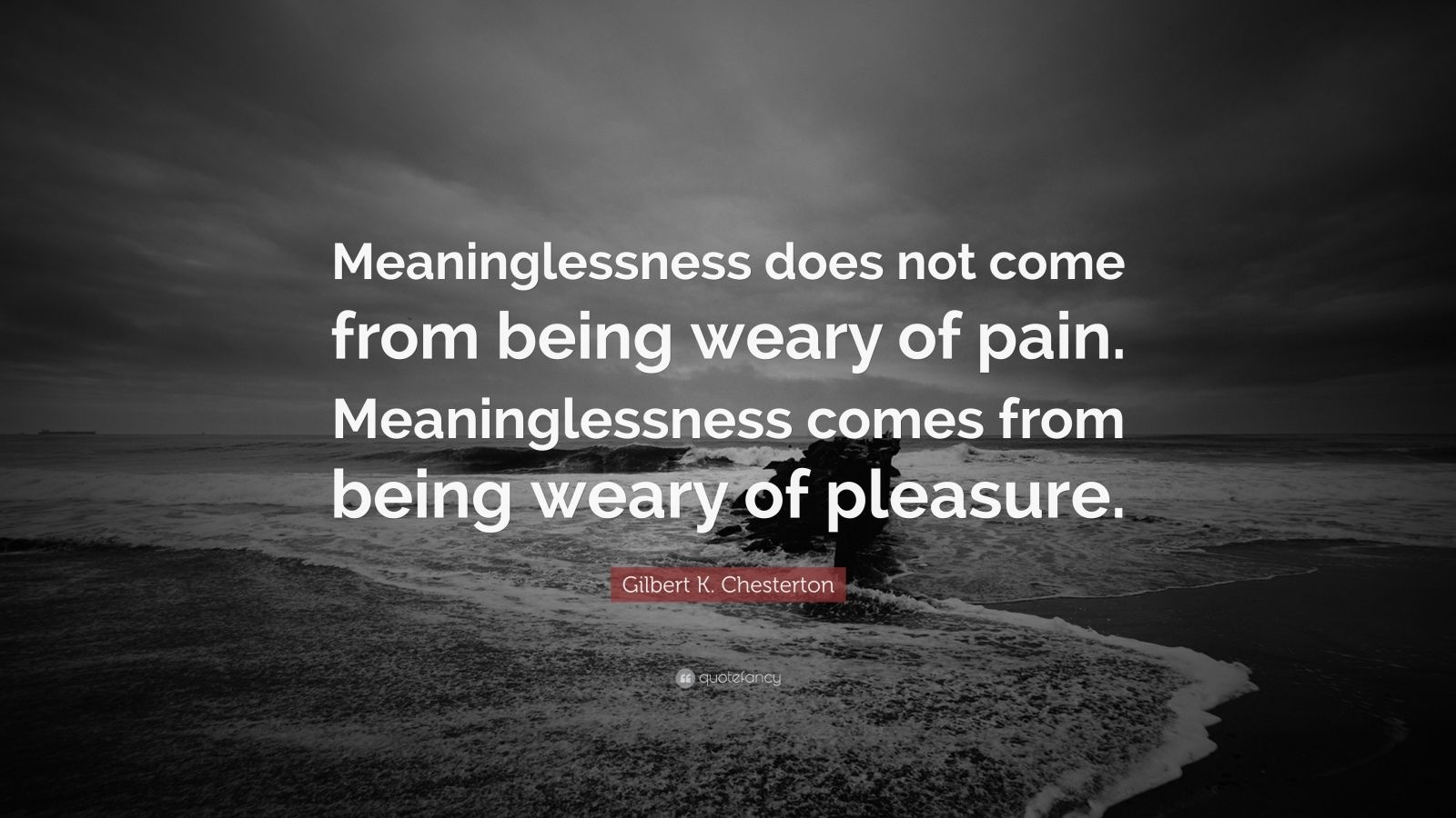 "Gilbert K. Chesterton Quote: ""Meaninglessness does not come from being weary of pain. Meaninglessness comes from being weary of pleasure."""