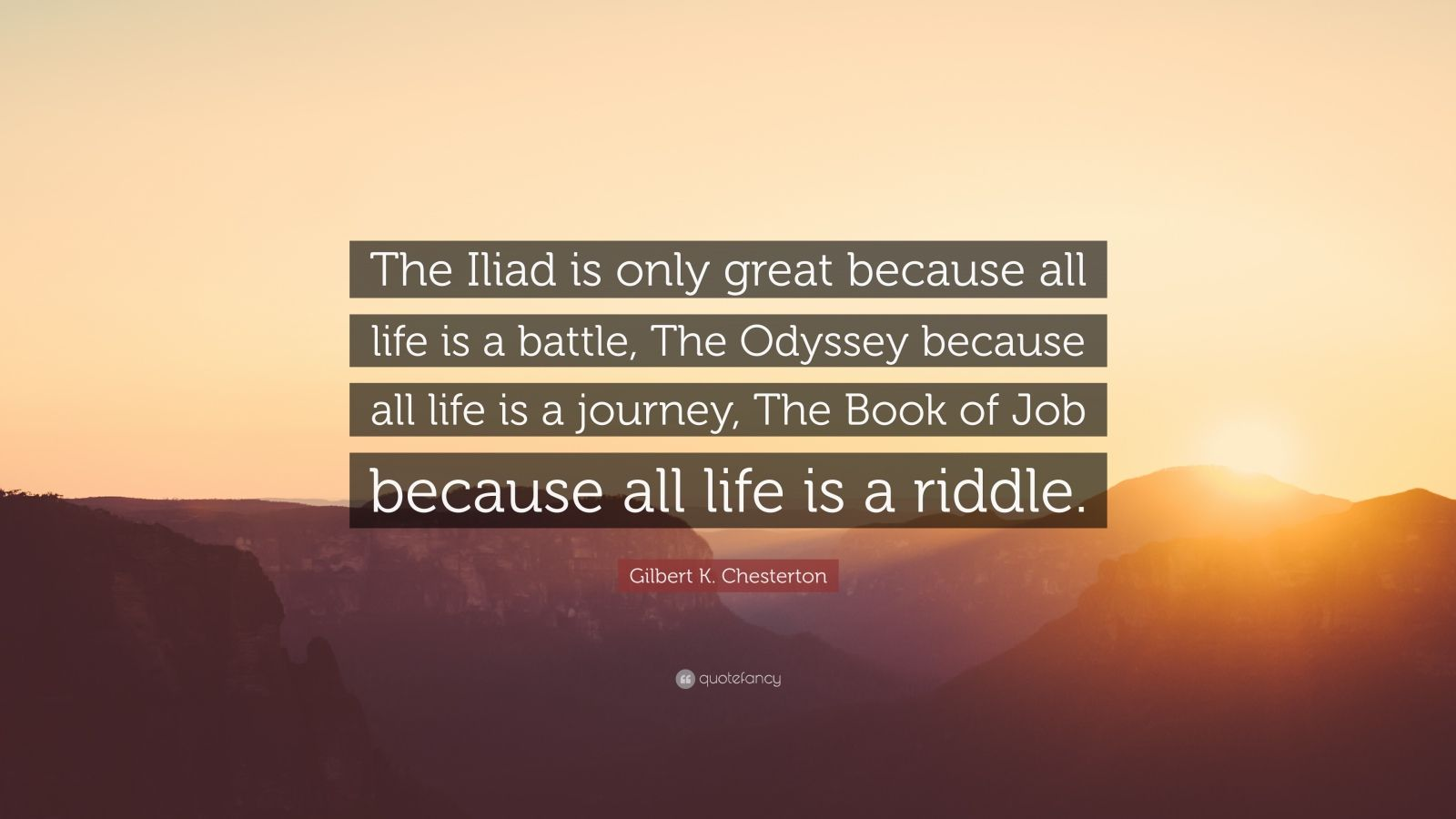 """Gilbert K. Chesterton Quote: """"The Iliad is only great because all life is a battle, The Odyssey because all life is a journey, The Book of Job because all life is a riddle."""""""