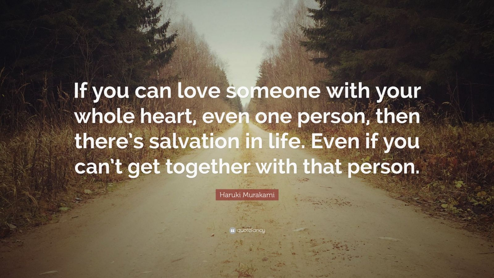"""Haruki Murakami Quote: """"If you can love someone with your whole heart, even one person, then there's salvation in life. Even if you can't get together with that person."""""""
