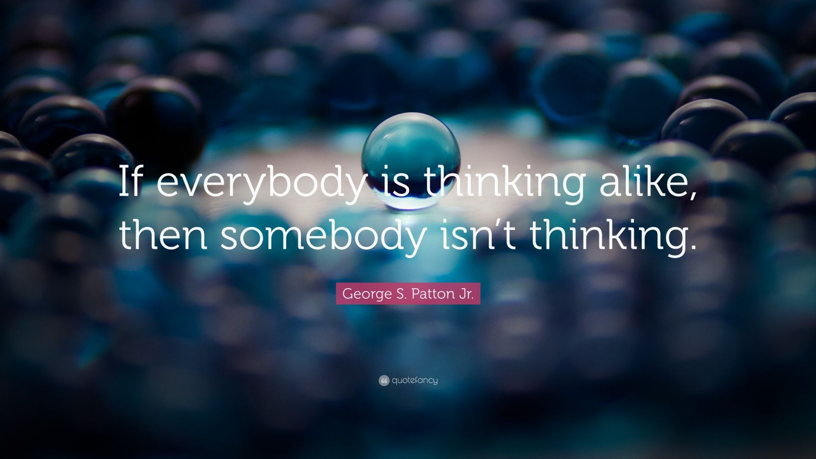 """George S. Patton Jr. Quote: """"If everybody is thinking alike, then somebody isn't thinking."""""""