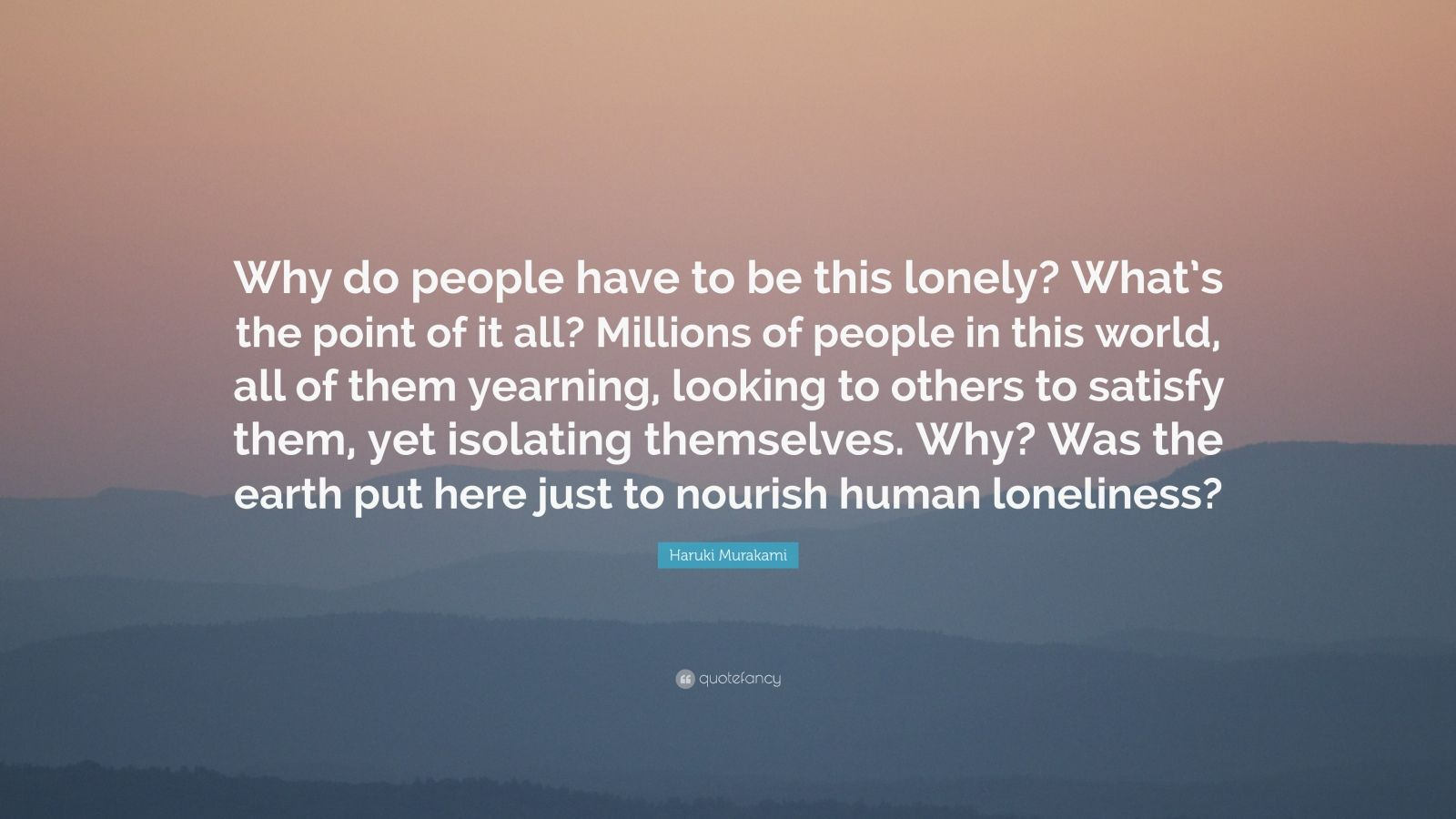 "Haruki Murakami Quote: ""Why do people have to be this lonely? What's the point of it all? Millions of people in this world, all of them yearning, looking to others to satisfy them, yet isolating themselves. Why? Was the earth put here just to nourish human loneliness?"""