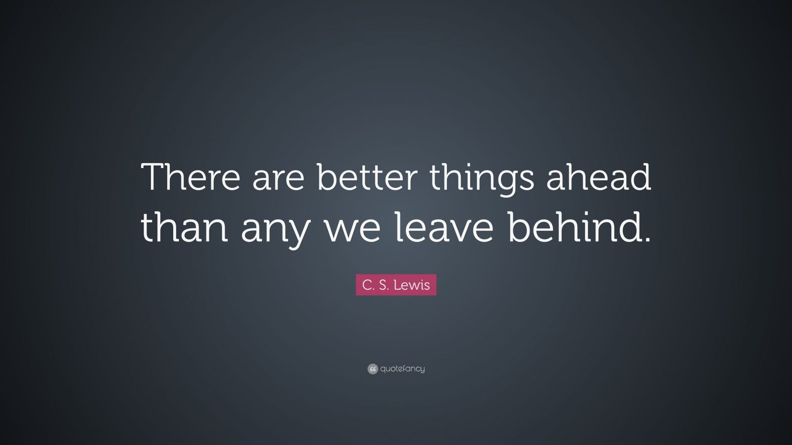 "C. S. Lewis Quote: ""There are far, far better things ahead than any we leave ..."