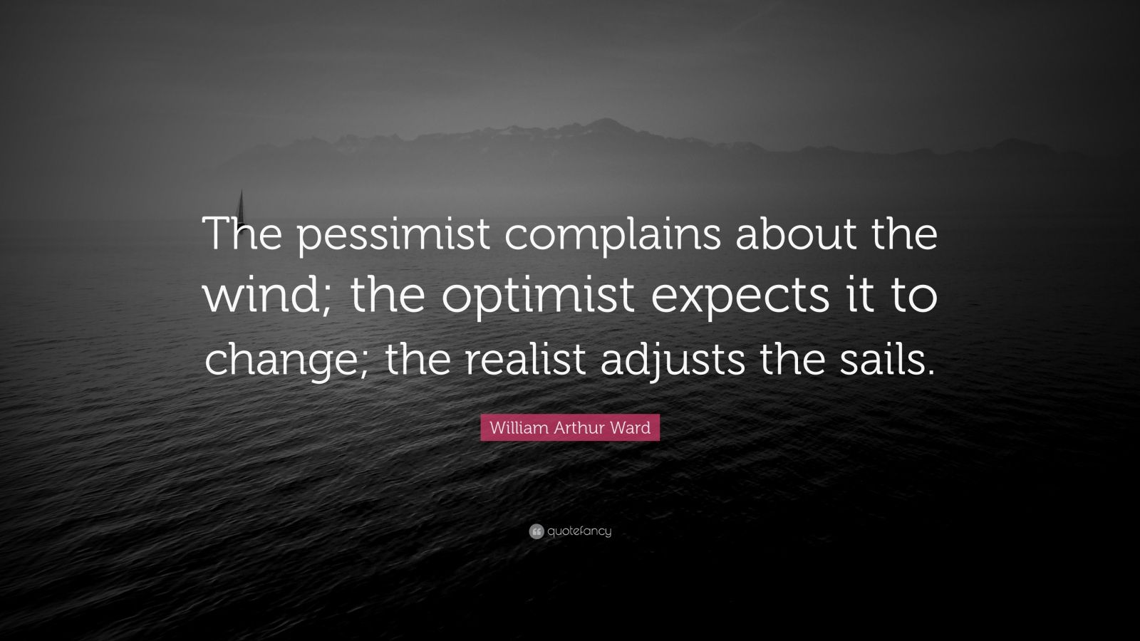 "William Arthur Ward Quote: ""The pessimist complains about the wind; the optimist expects it to change; the realist adjusts the sails."""