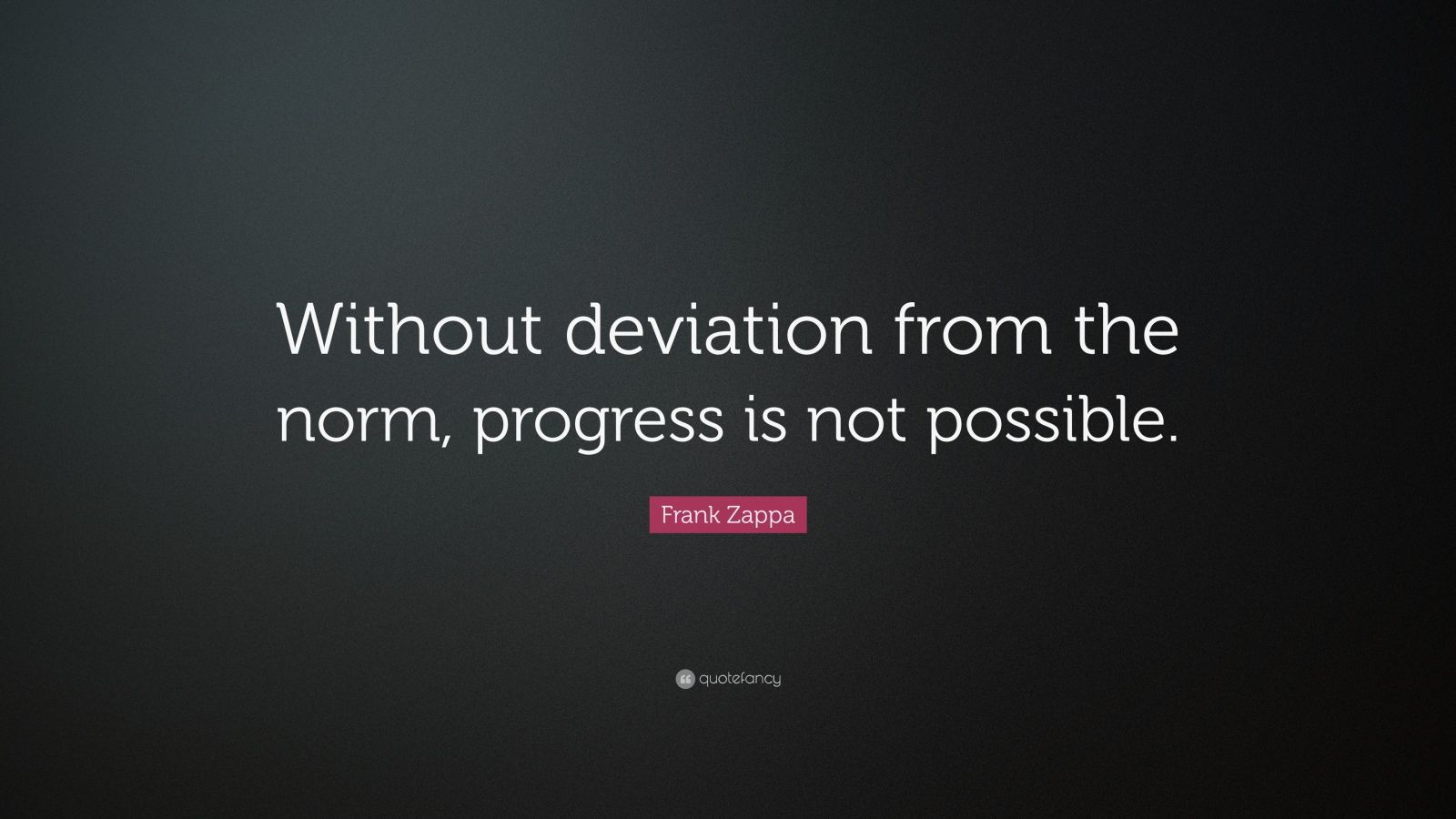 """Frank Zappa Quote: """"Without deviation from the norm, progress is not possible."""""""