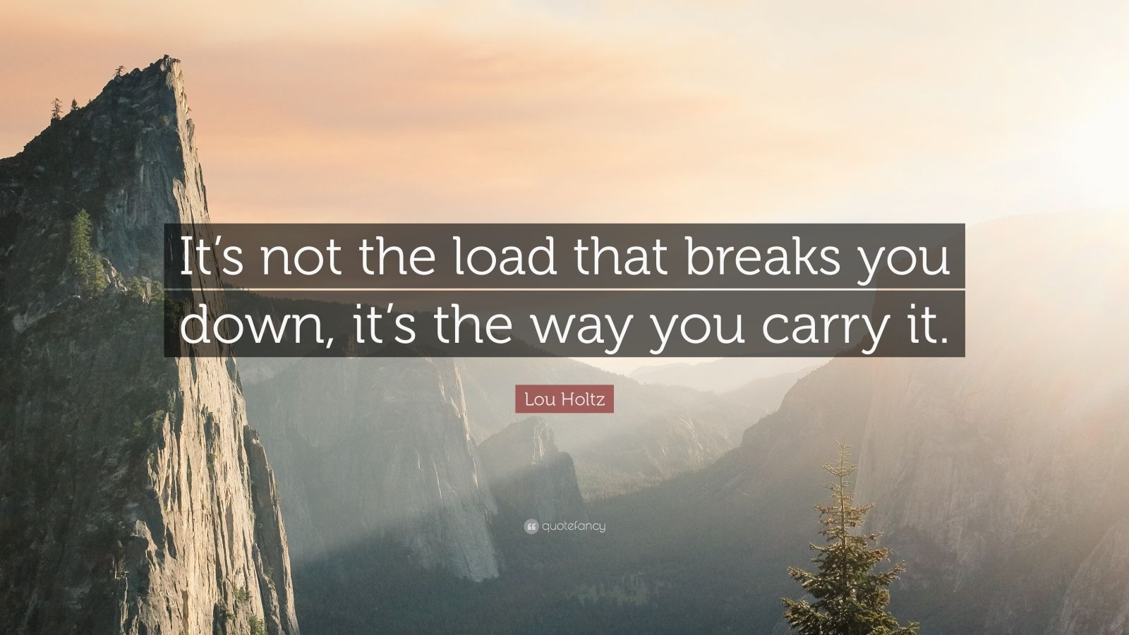 "Lou Holtz Quote: ""It's not the load that breaks you down, it's the way you carry it."""