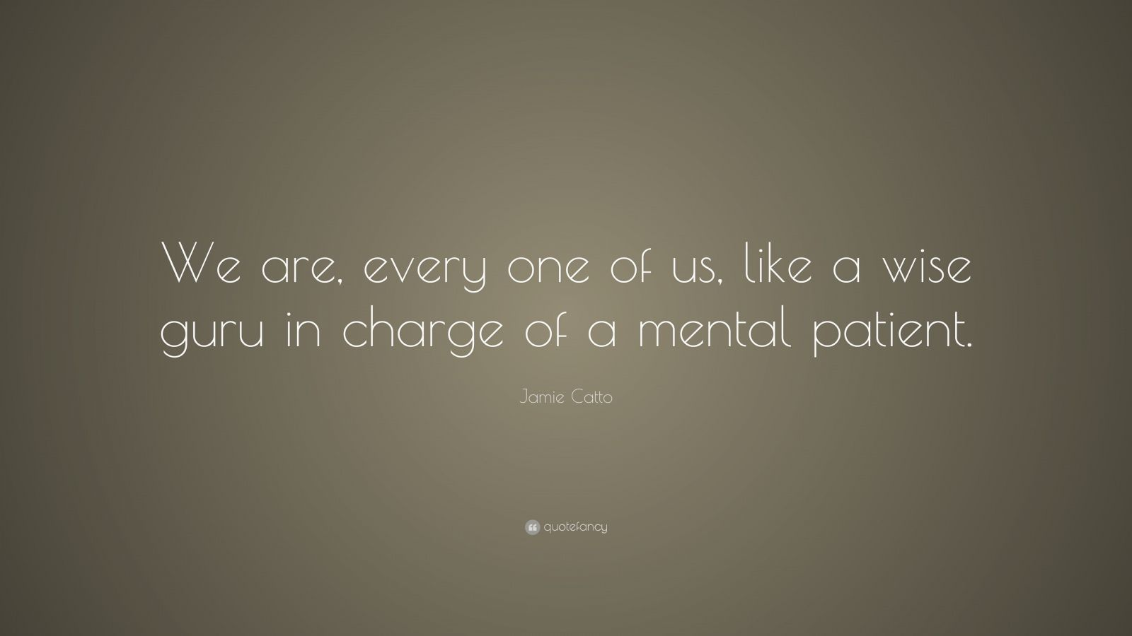 "Jamie Catto Quote: ""We are, every one of us, like a wise guru in charge of a mental patient."""