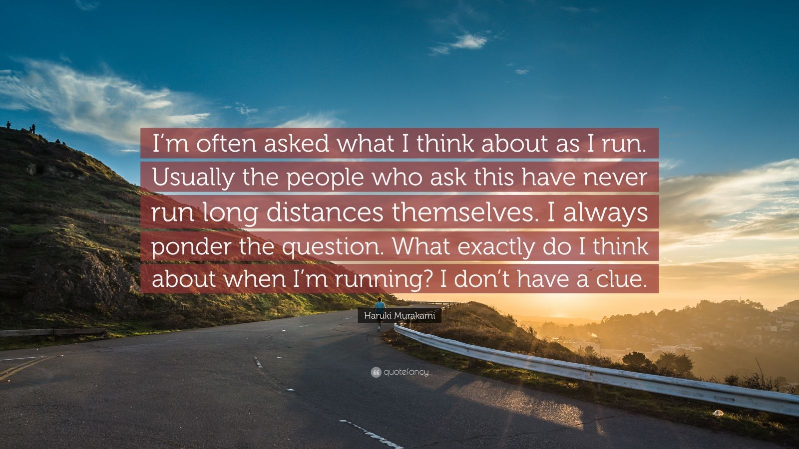 """Haruki Murakami Quote: """"I'm often asked what I think about as I run. Usually the people who ask this have never run long distances themselves. I always ponder the question. What exactly do I think about when I'm running? I don't have a clue."""""""