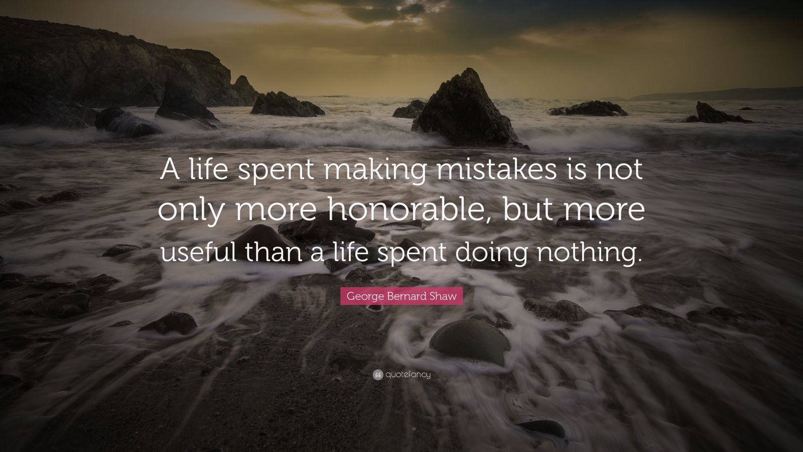 "George Bernard Shaw Quote: ""A life spent making mistakes is not only more honorable, but more useful than a life spent doing nothing."""