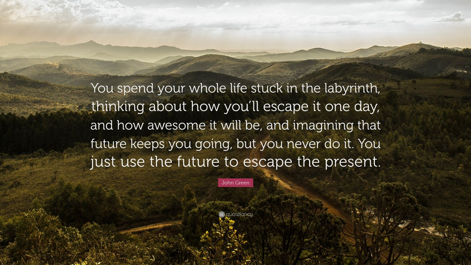 "John Green Quote: ""You spend your whole life stuck in the labyrinth, thinking about how you'll escape it one day, and how awesome it will be, and imagining that future keeps you going, but you never do it. You just use the future to escape the present."""