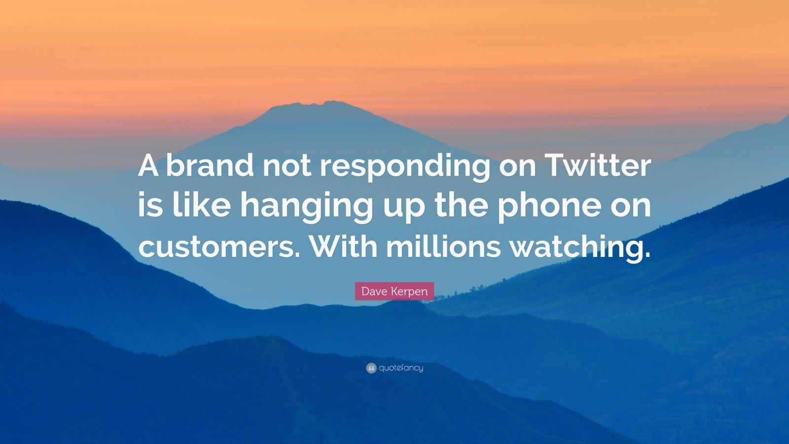 "Dave Kerpen Quote: ""A brand not responding on Twitter is like hanging up the phone on customers. With millions watching."""