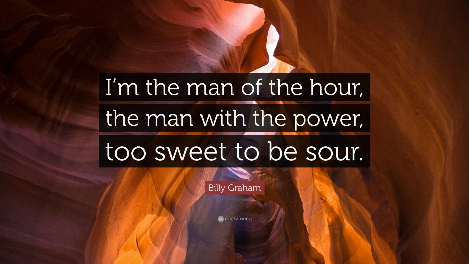 "Billy Graham Quote: ""I'm the man of the hour, the man with the power, too sweet to be sour."""