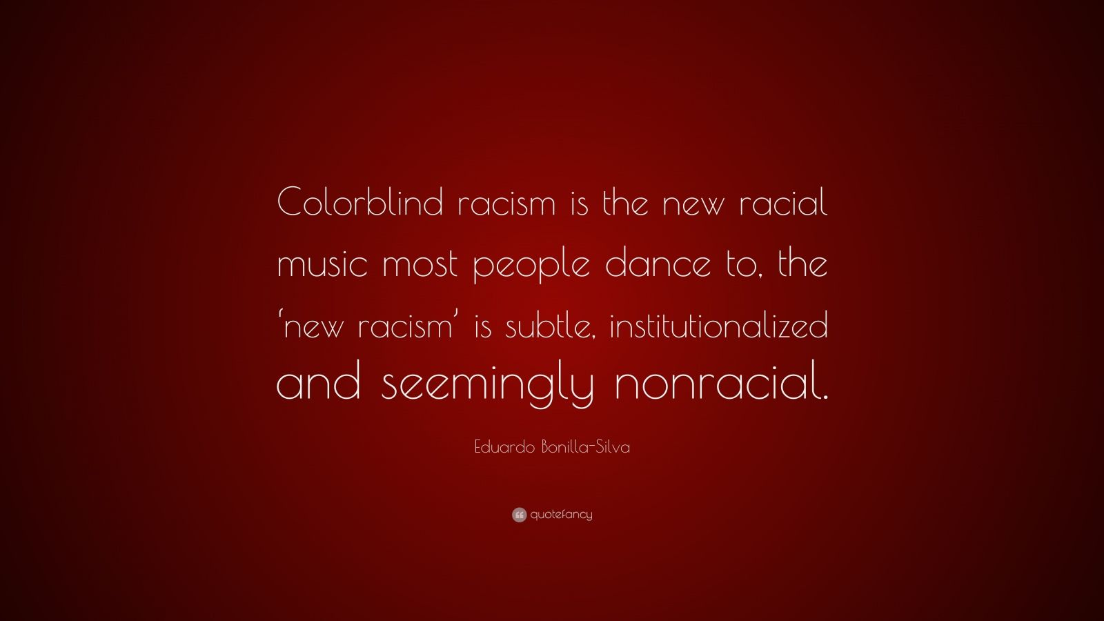"Eduardo Bonilla-Silva Quote: ""Colorblind racism is the new racial music most people dance to, the 'new racism' is subtle, institutionalized and seemingly nonracial."""
