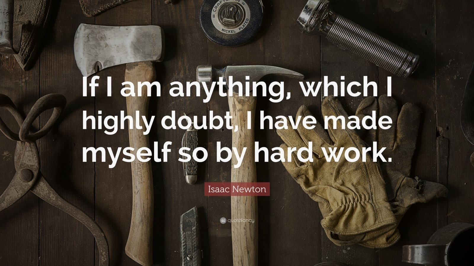 """Isaac Newton Quote: """"If I am anything, which I highly doubt, I have made myself so by hard work."""""""