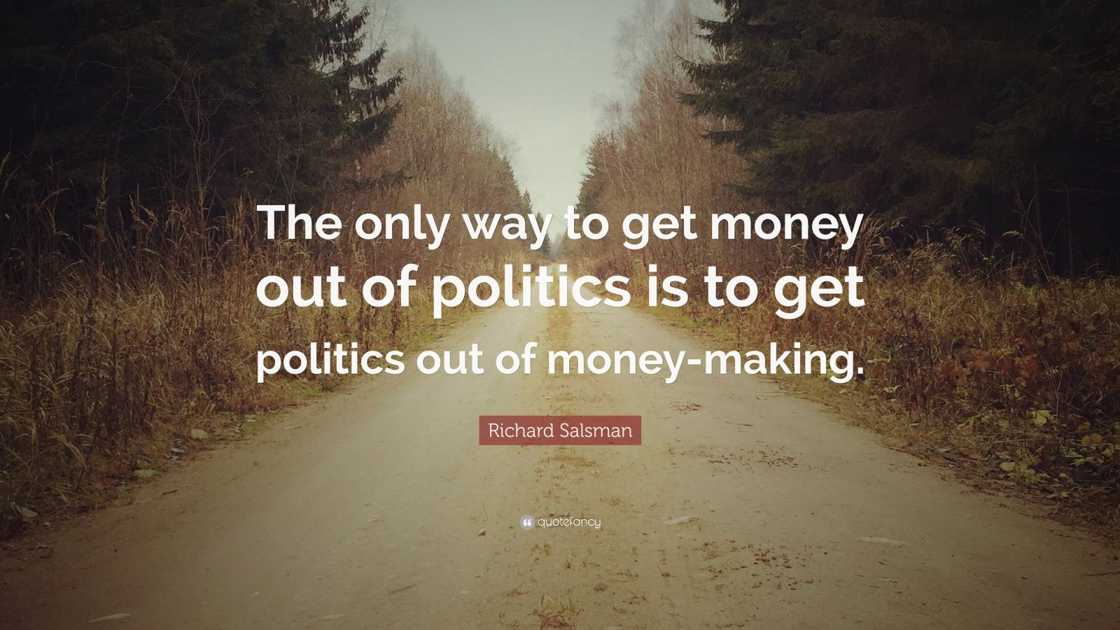 "Richard Salsman Quote: ""The only way to get money out of politics is to get politics out of money-making."""
