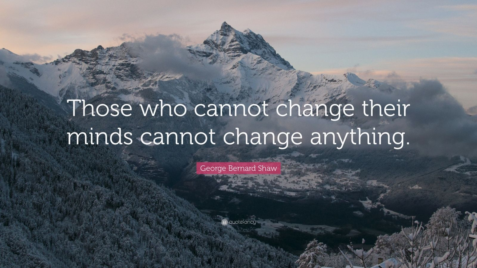 """George Bernard Shaw Quote: """"Those who cannot change their minds cannot change anything."""""""