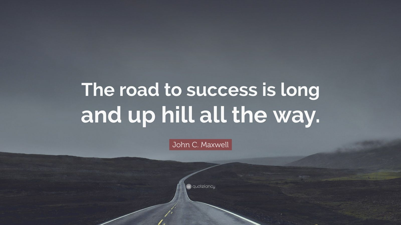 John C Maxwell Quote The Road To Success Is Long And Up Hill All