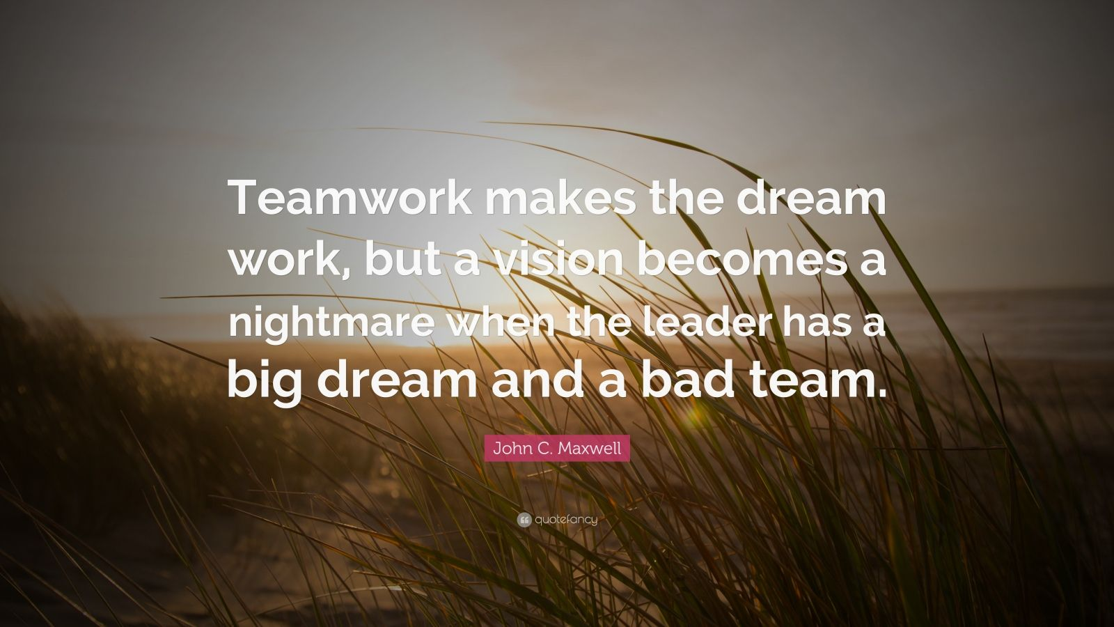 "John C. Maxwell Quote: ""Teamwork makes the dream work, but a vision becomes a nightmare when the leader has a big dream and a bad team."""