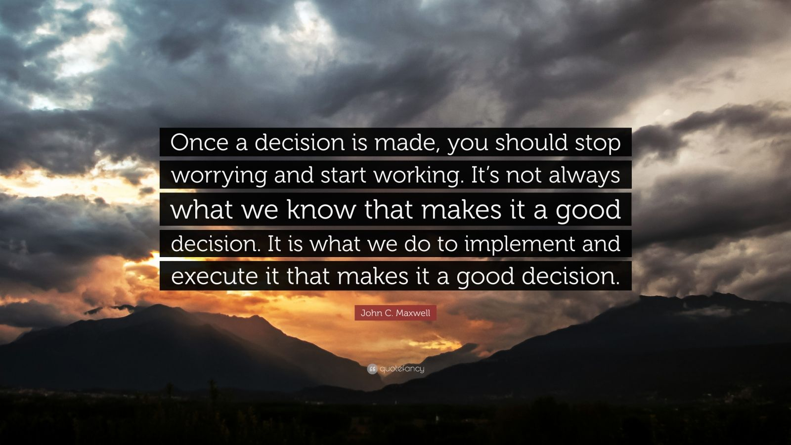 "Decision Quotes: ""Once a decision is made, you should stop worrying and start working. It's not always what we know that makes it a good decision. It is what we do to implement and execute it that makes it a good decision."" — John C. Maxwell"