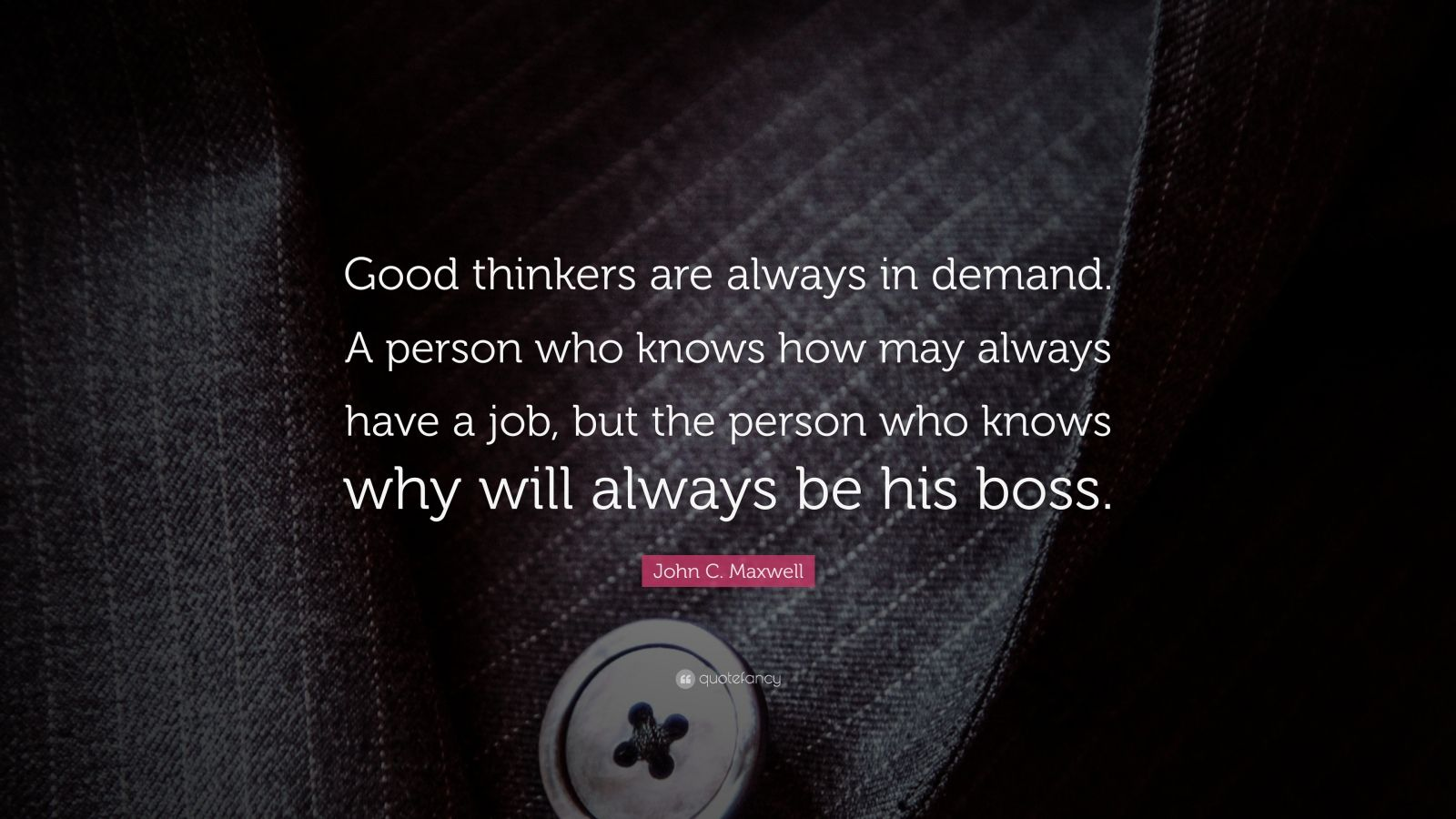 "John C. Maxwell Quote: ""Good thinkers are always in demand. A person who knows how may always have a job, but the person who knows why will always be his boss."""
