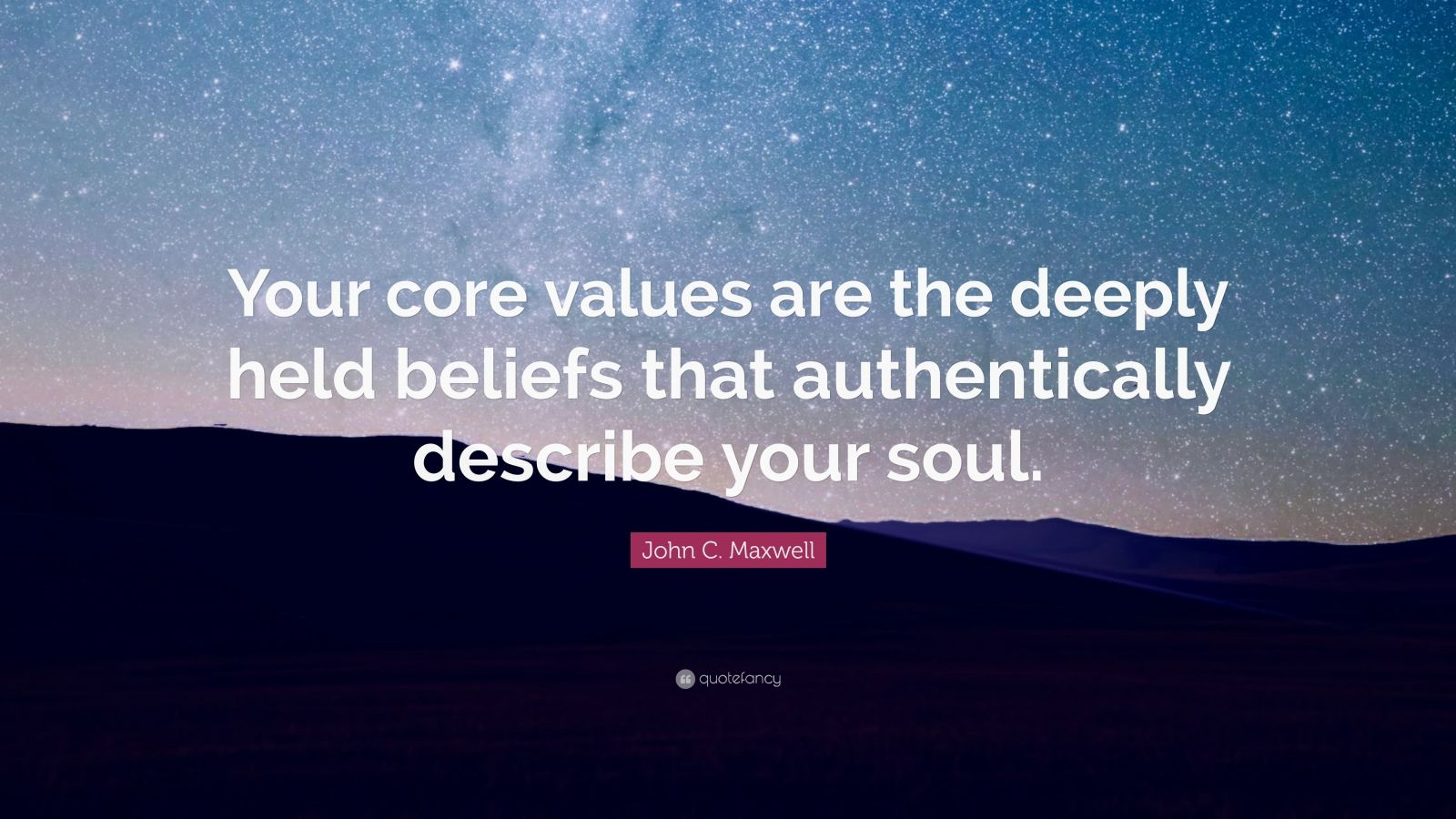 "John C. Maxwell Quote: ""Your core values are the deeply held beliefs that authentically describe your soul."""
